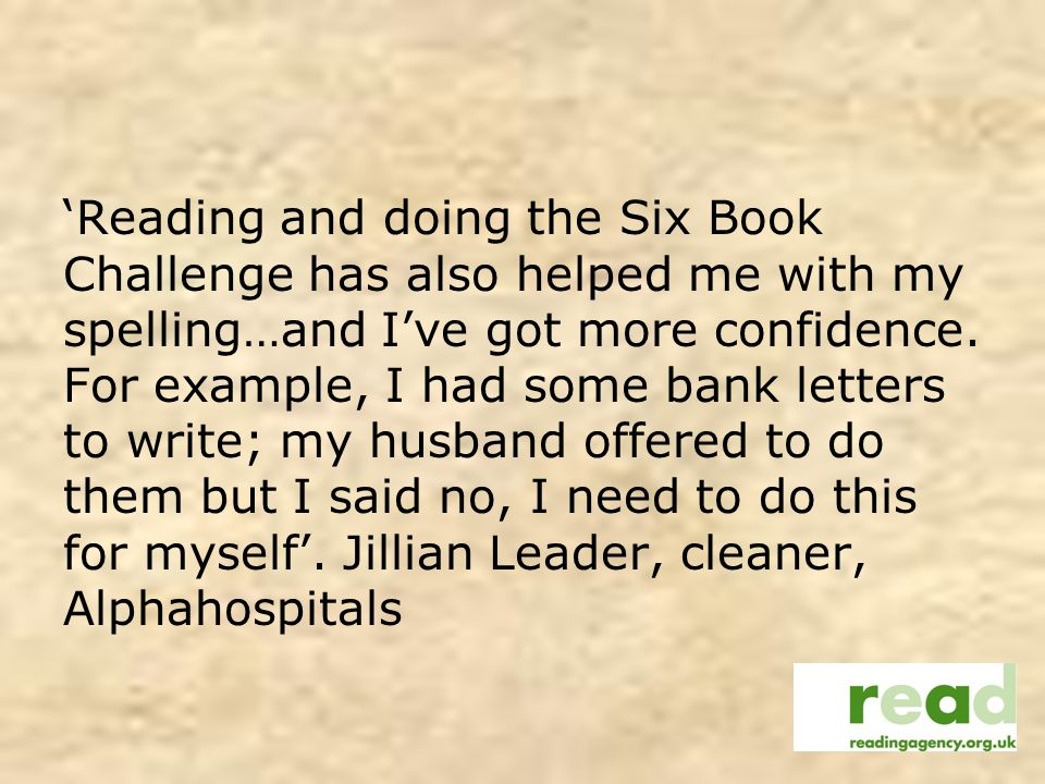 Reading and doing the Six Book Challenge has also helped me with my spelling…and Ive got more confidence.