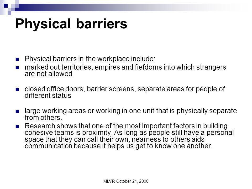 MLVR-October 24, 2008 Physical barriers Physical barriers in the workplace include: marked out territories, empires and fiefdoms into which strangers