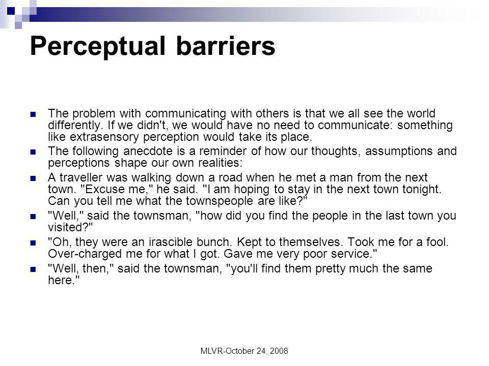 MLVR-October 24, 2008 Perceptual barriers The problem with communicating with others is that we all see the world differently. If we didn't, we would