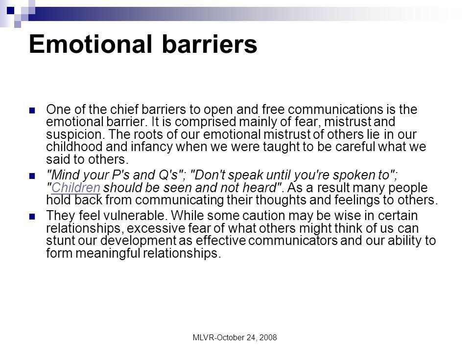 MLVR-October 24, 2008 Emotional barriers One of the chief barriers to open and free communications is the emotional barrier. It is comprised mainly of
