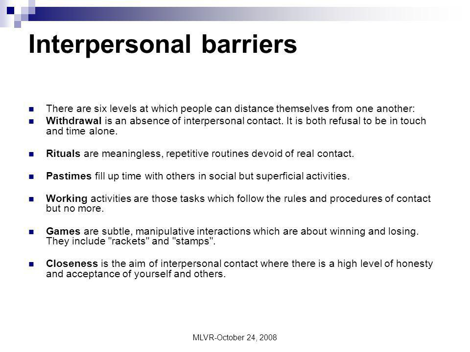 MLVR-October 24, 2008 Interpersonal barriers There are six levels at which people can distance themselves from one another: Withdrawal is an absence o