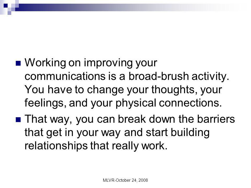 MLVR-October 24, 2008 Working on improving your communications is a broad-brush activity. You have to change your thoughts, your feelings, and your ph
