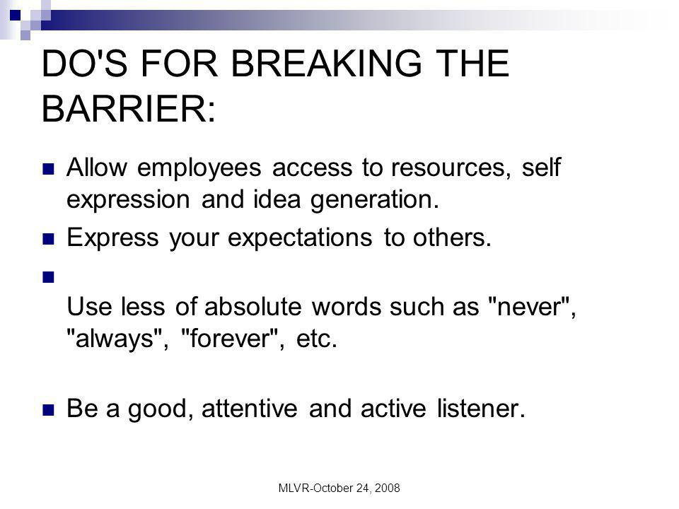 MLVR-October 24, 2008 DO'S FOR BREAKING THE BARRIER: Allow employees access to resources, self expression and idea generation. Express your expectatio