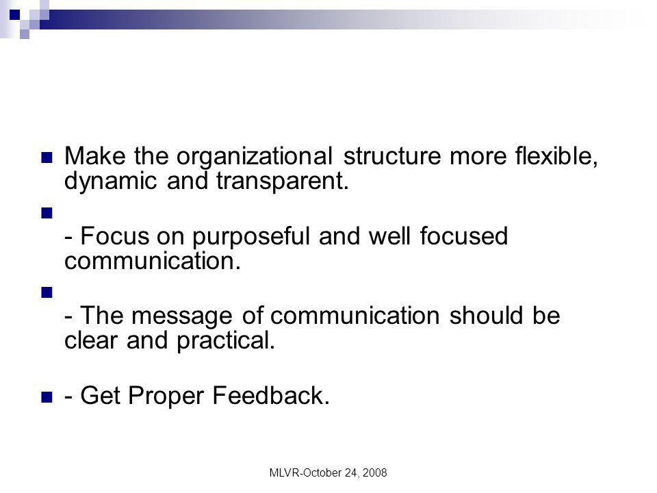 MLVR-October 24, 2008 Make the organizational structure more flexible, dynamic and transparent. - Focus on purposeful and well focused communication.