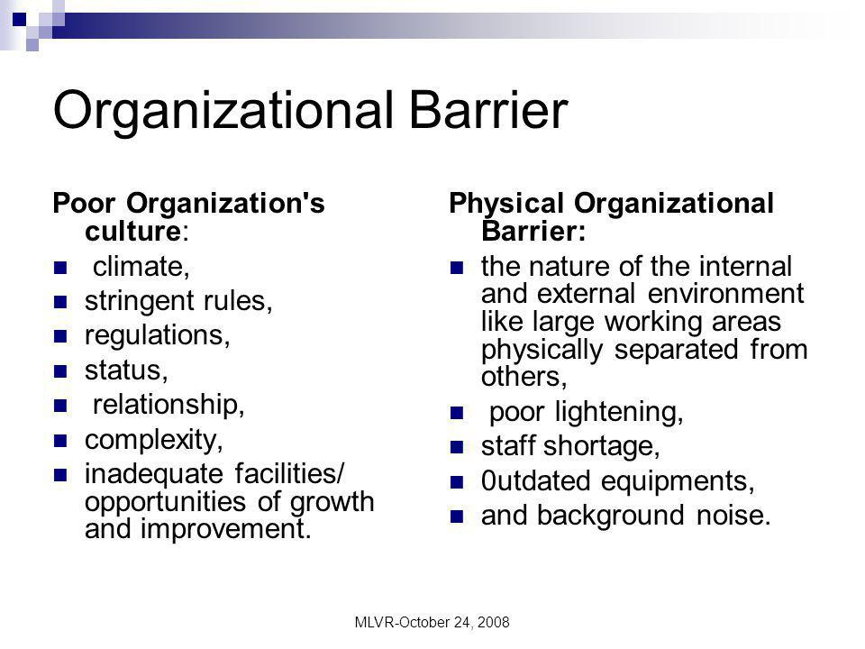 MLVR-October 24, 2008 Interpersonal Barrier Barriers from Employers are Lack of Trust in employees, Lack of Knowledge of non-verbal clues like facial expression, body language, gestures, postures, eye contact; different experiences; shortage of time for employees; no consideration for employee needs; wish to capture authority; fear of losing power of control; bypassing and informational overloading, while Barriers from Employees includes Lack of Motivation, lack of co- operation, trust, fear of penalty and poor relationship with the employer.