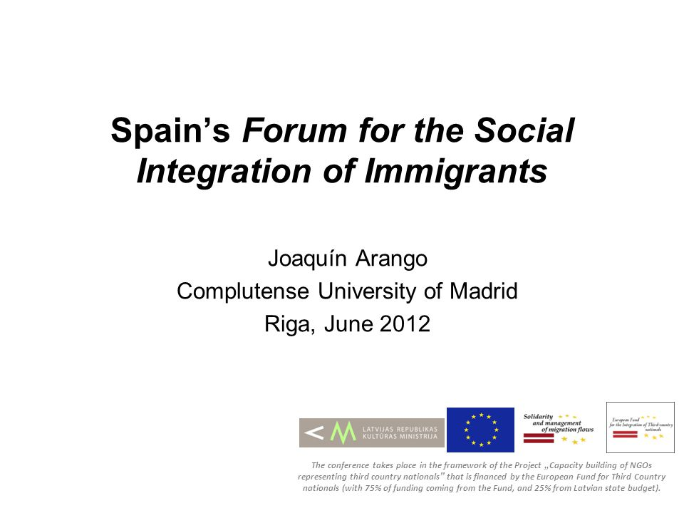 Spains Forum for the Social Integration of Immigrants Joaquín Arango Complutense University of Madrid Riga, June 2012 The conference takes place in the framework of the Project Capacity building of NGOs representing third country nationals that is financed by the European Fund for Third Country nationals (with 75% of funding coming from the Fund, and 25% from Latvian state budget).