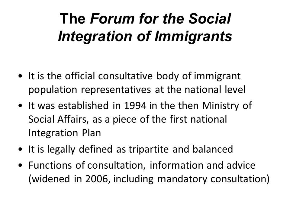 The Forum for the Social Integration of Immigrants It is the official consultative body of immigrant population representatives at the national level It was established in 1994 in the then Ministry of Social Affairs, as a piece of the first national Integration Plan It is legally defined as tripartite and balanced Functions of consultation, information and advice (widened in 2006, including mandatory consultation)