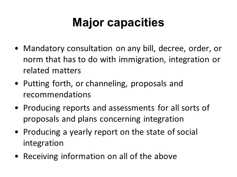 Major capacities Mandatory consultation on any bill, decree, order, or norm that has to do with immigration, integration or related matters Putting forth, or channeling, proposals and recommendations Producing reports and assessments for all sorts of proposals and plans concerning integration Producing a yearly report on the state of social integration Receiving information on all of the above