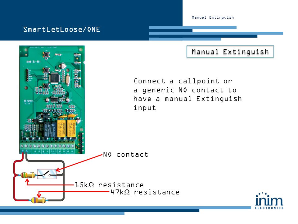 Manual Extinguish Connect a callpoint or a generic NO contact to have a manual Extinguish input NO contact 15k Ω resistance 47k Ω resistance SmartLetL