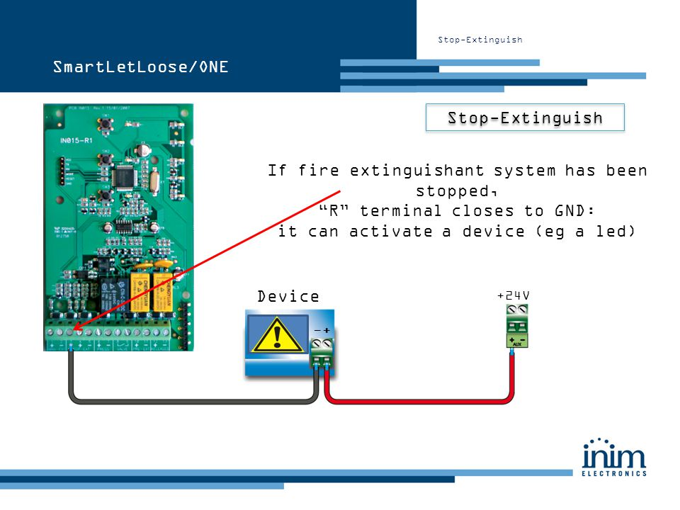 Stop-Extinguish If fire extinguishant system has been stopped, R terminal closes to GND: it can activate a device (eg a led) +24V +- Device SmartLetLo
