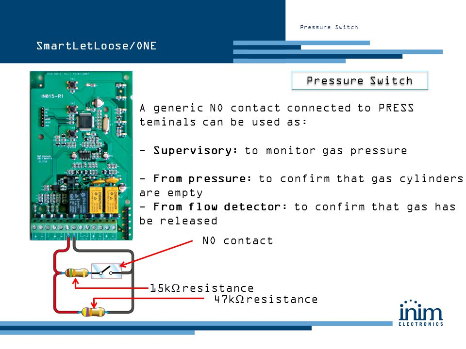 Pressure Switch A generic NO contact connected to PRESS teminals can be used as: NO contact 15k Ω resistance 47k Ω resistance SmartLetLoose/ONE - Supe