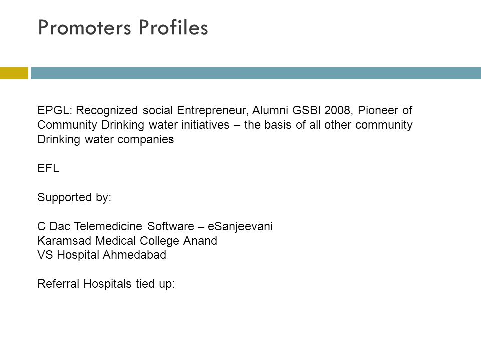 Promoters Profiles EPGL: Recognized social Entrepreneur, Alumni GSBI 2008, Pioneer of Community Drinking water initiatives – the basis of all other community Drinking water companies EFL Supported by: C Dac Telemedicine Software – eSanjeevani Karamsad Medical College Anand VS Hospital Ahmedabad Referral Hospitals tied up: