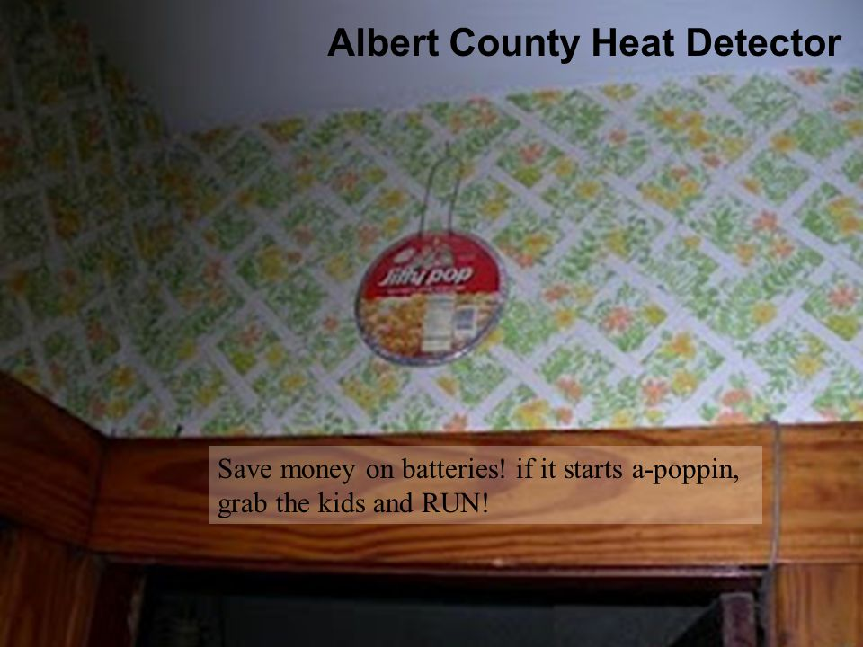 Albert County Heat Detector Save money on batteries! if it starts a-poppin, grab the kids and RUN!