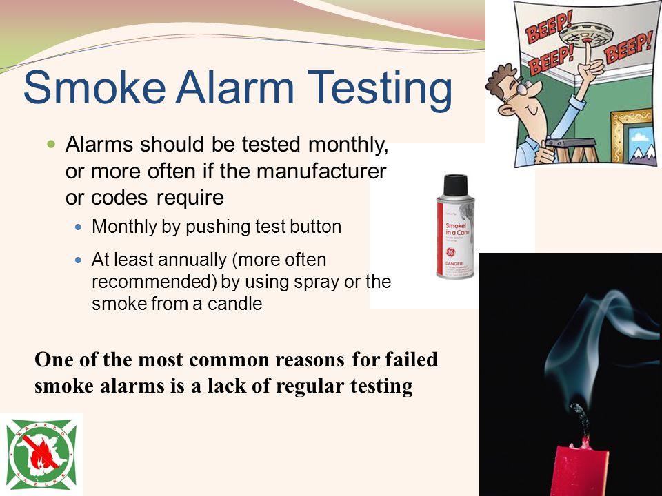 Smoke Alarm Testing Alarms should be tested monthly, or more often if the manufacturer or codes require Monthly by pushing test button At least annual
