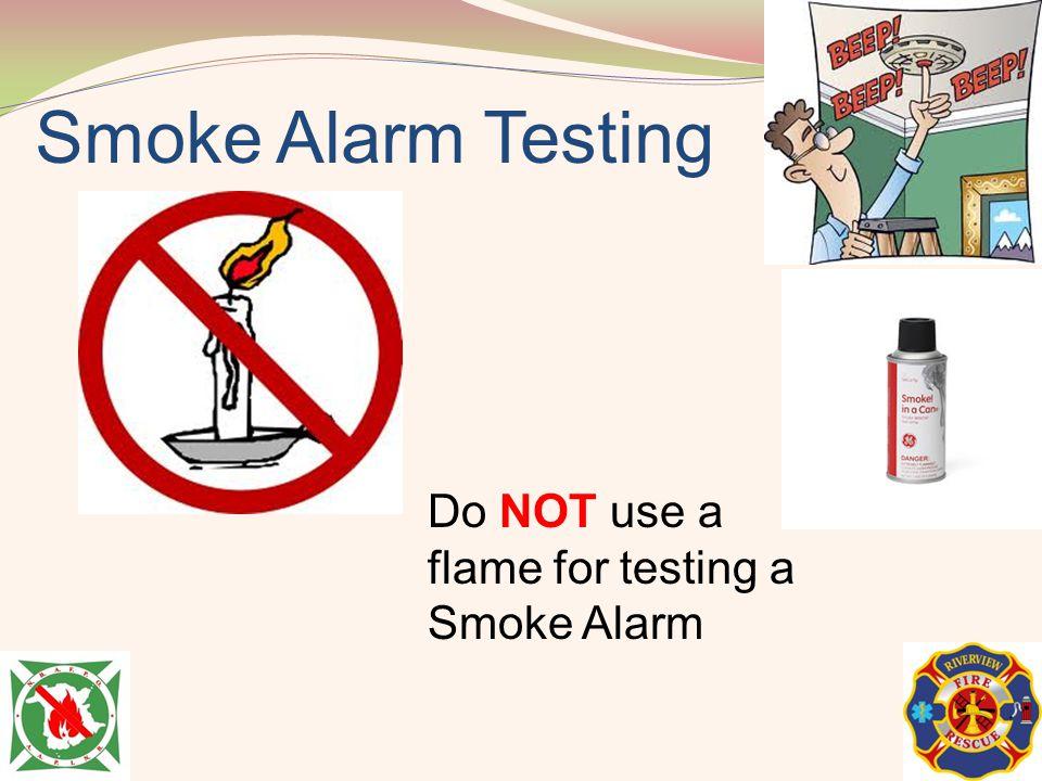 Smoke Alarm Testing Do NOT use a flame for testing a Smoke Alarm