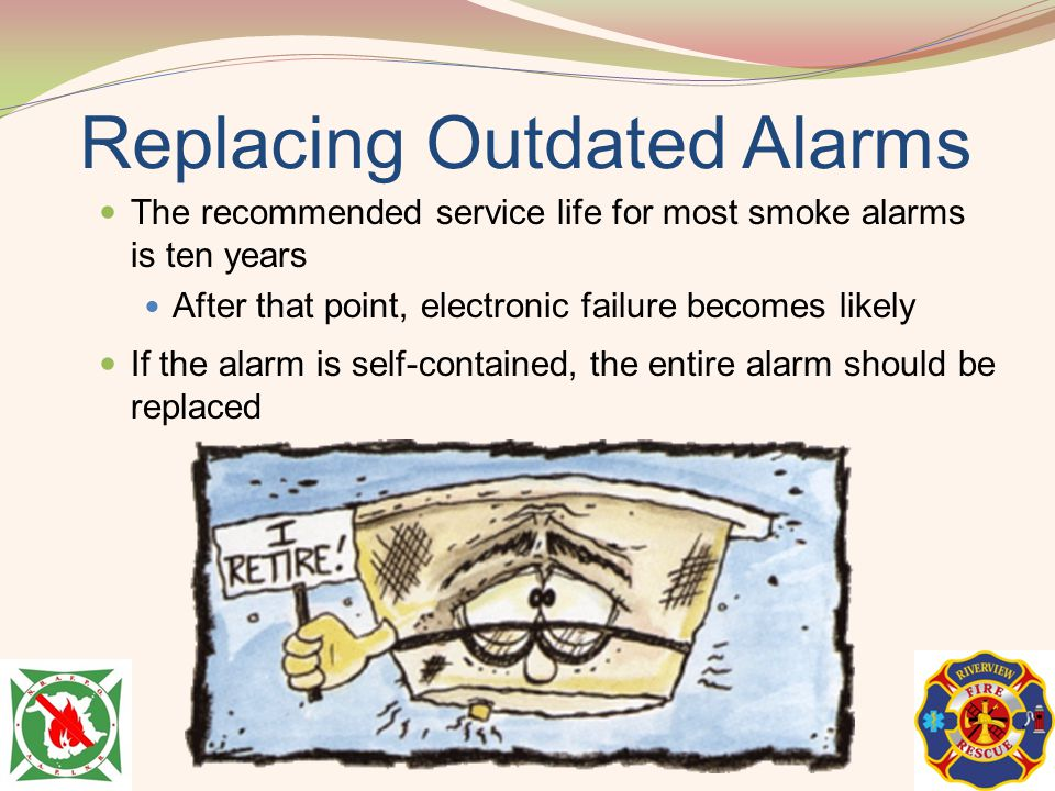 Replacing Outdated Alarms The recommended service life for most smoke alarms is ten years After that point, electronic failure becomes likely If the a