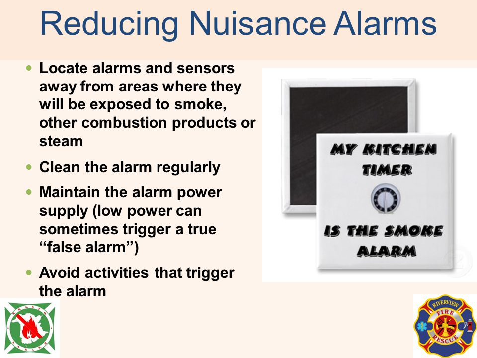 Reducing Nuisance Alarms Locate alarms and sensors away from areas where they will be exposed to smoke, other combustion products or steam Clean the a