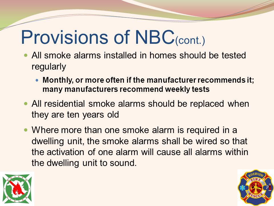 Provisions of NBC (cont.) All smoke alarms installed in homes should be tested regularly Monthly, or more often if the manufacturer recommends it; man