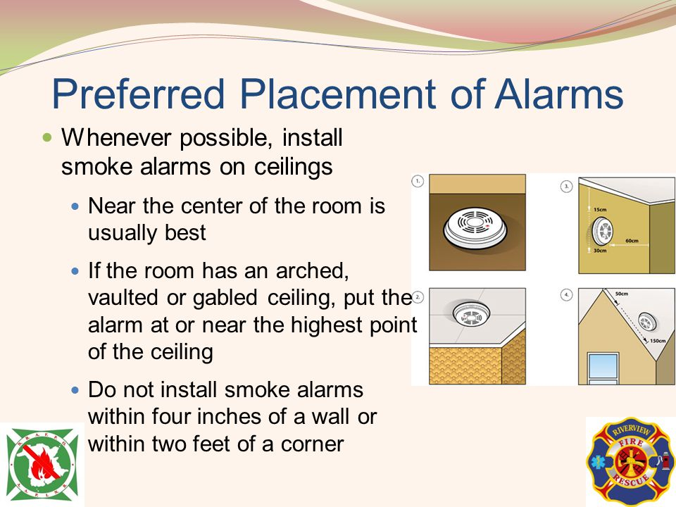 Preferred Placement of Alarms Whenever possible, install smoke alarms on ceilings Near the center of the room is usually best If the room has an arche