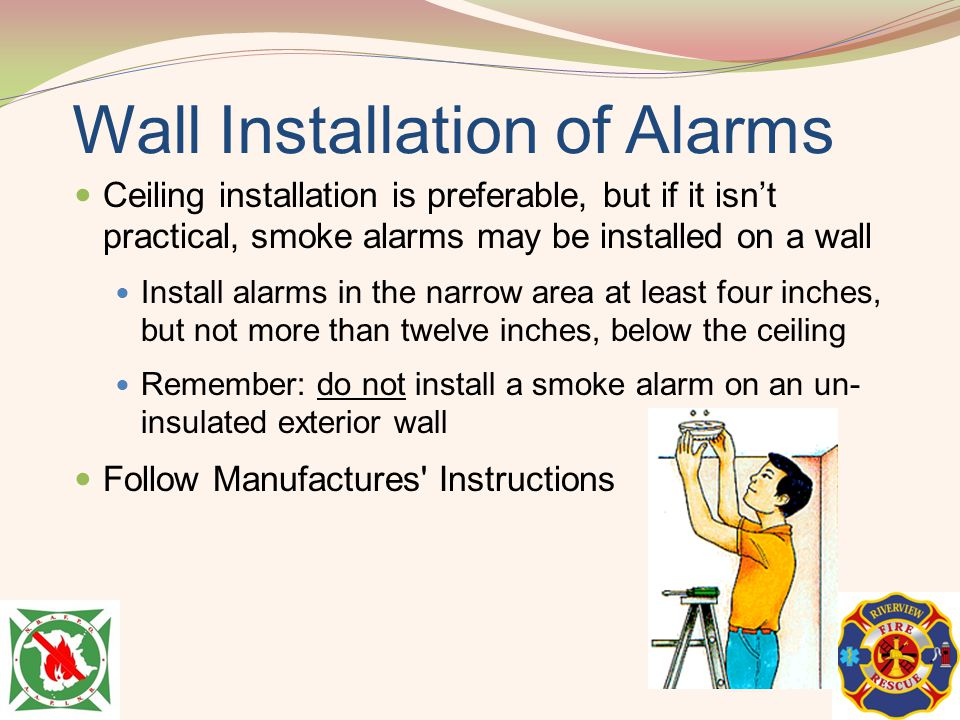 Wall Installation of Alarms Ceiling installation is preferable, but if it isnt practical, smoke alarms may be installed on a wall Install alarms in th