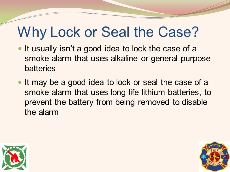 Why Lock or Seal the Case? It usually isnt a good idea to lock the case of a smoke alarm that uses alkaline or general purpose batteries It may be a g