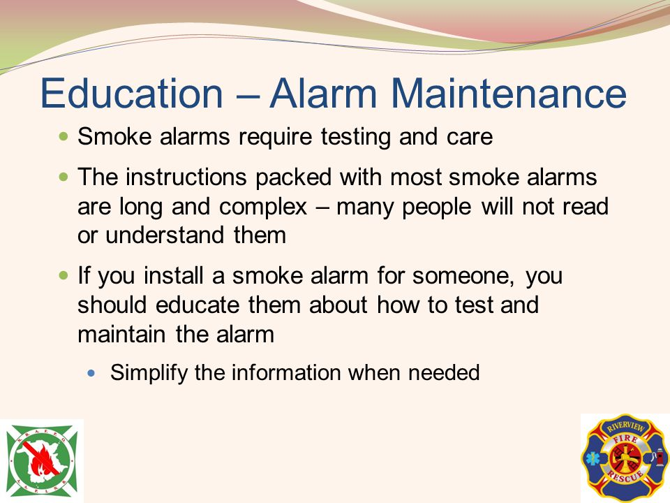 Education – Alarm Maintenance Smoke alarms require testing and care The instructions packed with most smoke alarms are long and complex – many people