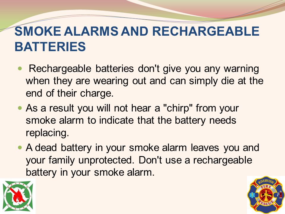 SMOKE ALARMS AND RECHARGEABLE BATTERIES Rechargeable batteries don't give you any warning when they are wearing out and can simply die at the end of t