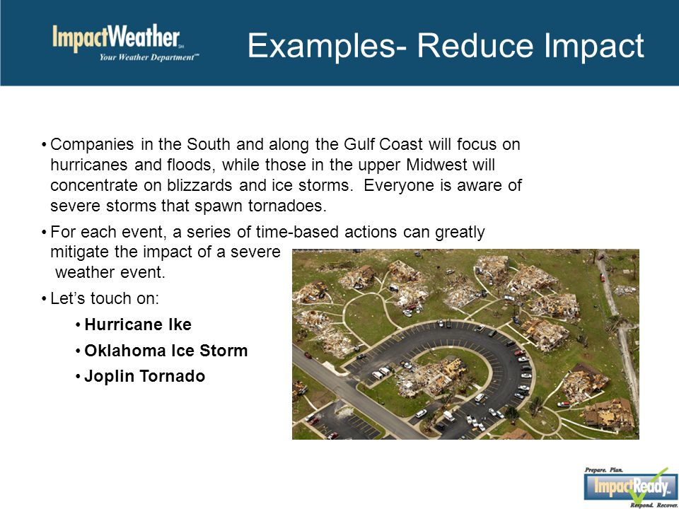 Examples- Reduce Impact Companies in the South and along the Gulf Coast will focus on hurricanes and floods, while those in the upper Midwest will concentrate on blizzards and ice storms.