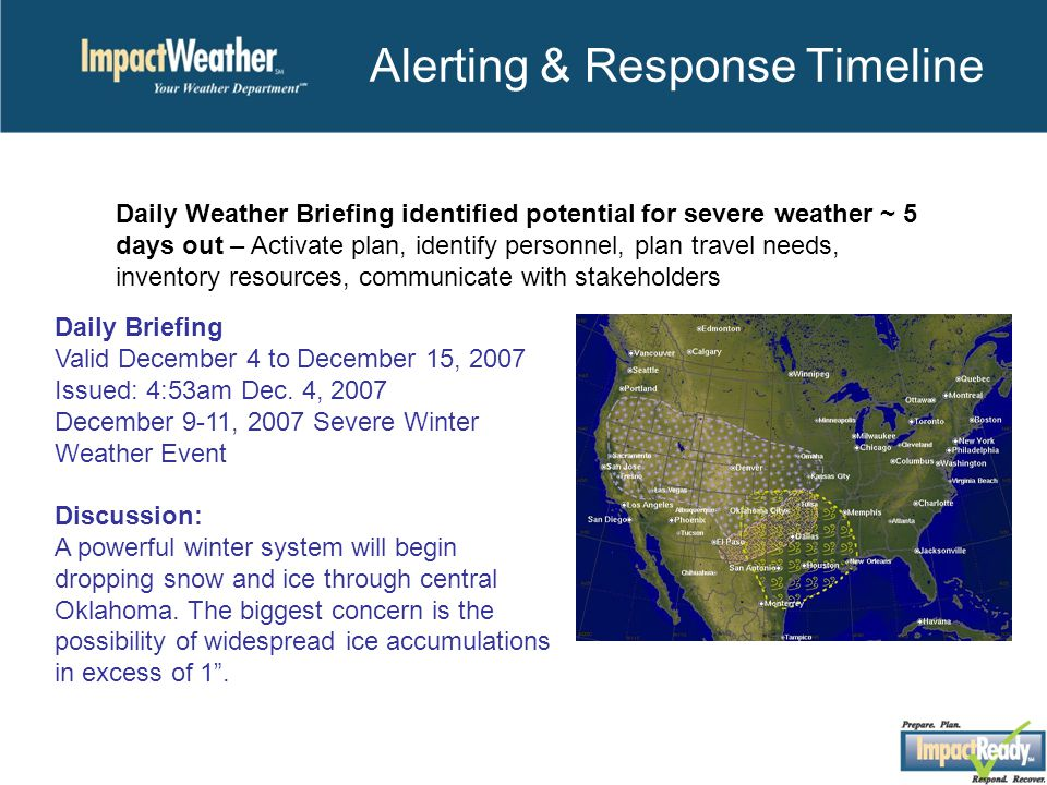 Alerting & Response Timeline Daily Weather Briefing identified potential for severe weather ~ 5 days out – Activate plan, identify personnel, plan travel needs, inventory resources, communicate with stakeholders Daily Briefing Valid December 4 to December 15, 2007 Issued: 4:53am Dec.