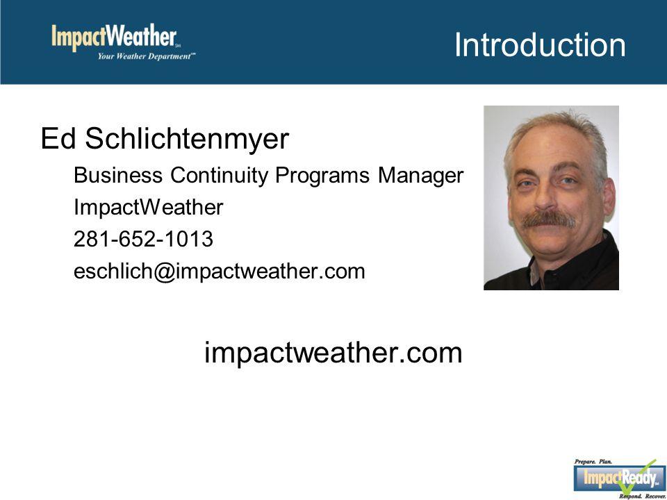 Introduction Ed Schlichtenmyer Business Continuity Programs Manager ImpactWeather 281-652-1013 eschlich@impactweather.com impactweather.com
