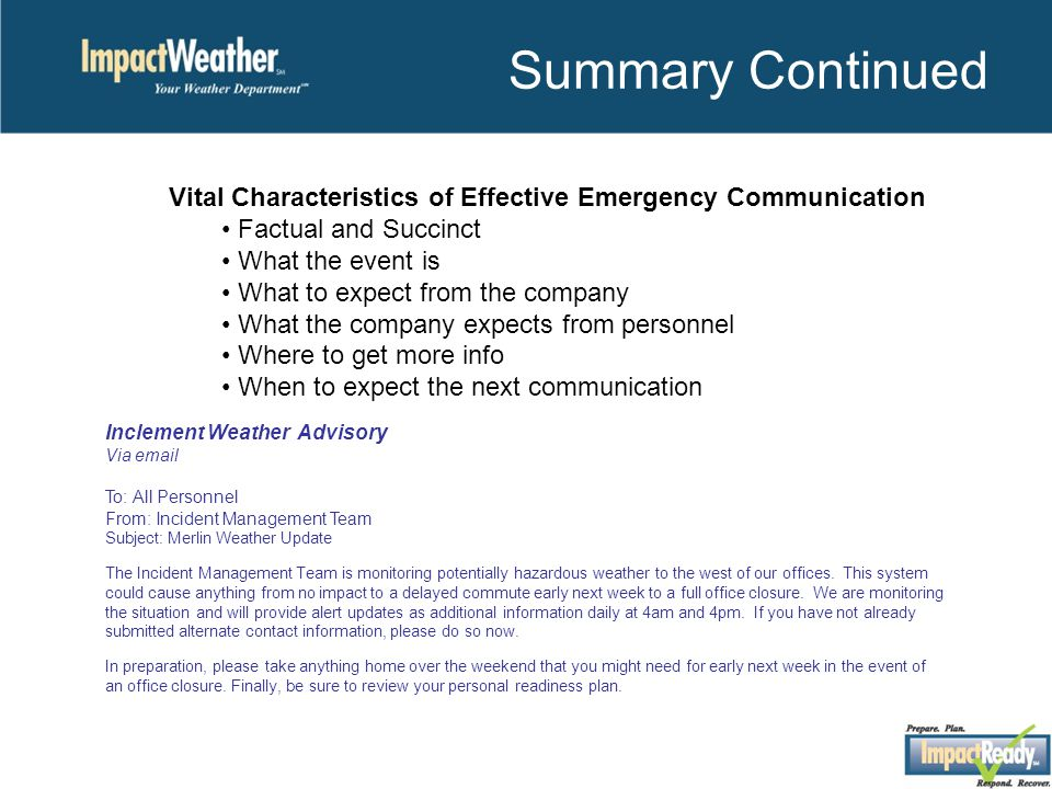 Summary Continued Vital Characteristics of Effective Emergency Communication Factual and Succinct What the event is What to expect from the company What the company expects from personnel Where to get more info When to expect the next communication Inclement Weather Advisory Via email To: All Personnel From: Incident Management Team Subject: Merlin Weather Update The Incident Management Team is monitoring potentially hazardous weather to the west of our offices.