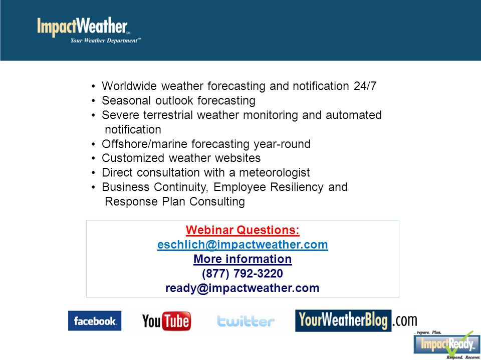 Worldwide weather forecasting and notification 24/7 Seasonal outlook forecasting Severe terrestrial weather monitoring and automated notification Offshore/marine forecasting year-round Customized weather websites Direct consultation with a meteorologist Business Continuity, Employee Resiliency and Response Plan Consulting Webinar Questions: eschlich@impactweather.com More information (877) 792-3220 ready@impactweather.com