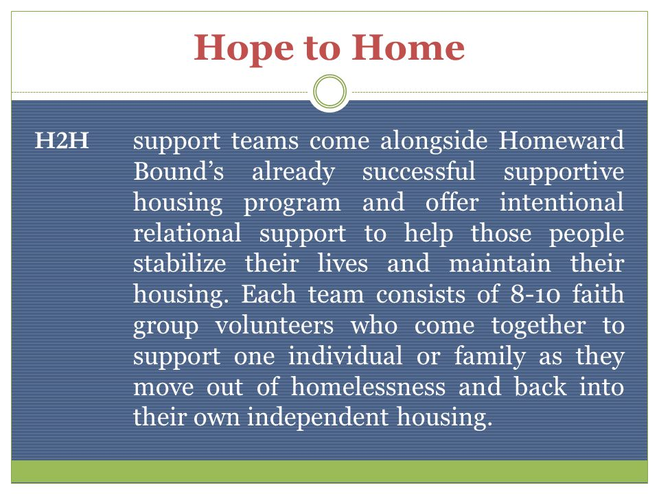 Hope to Home H2H support teams come alongside Homeward Bounds already successful supportive housing program and offer intentional relational support to help those people stabilize their lives and maintain their housing.