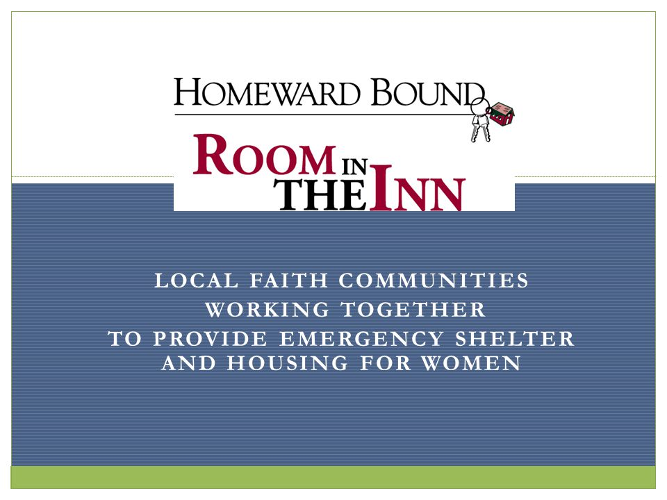 LOCAL FAITH COMMUNITIES WORKING TOGETHER TO PROVIDE EMERGENCY SHELTER AND HOUSING FOR WOMEN