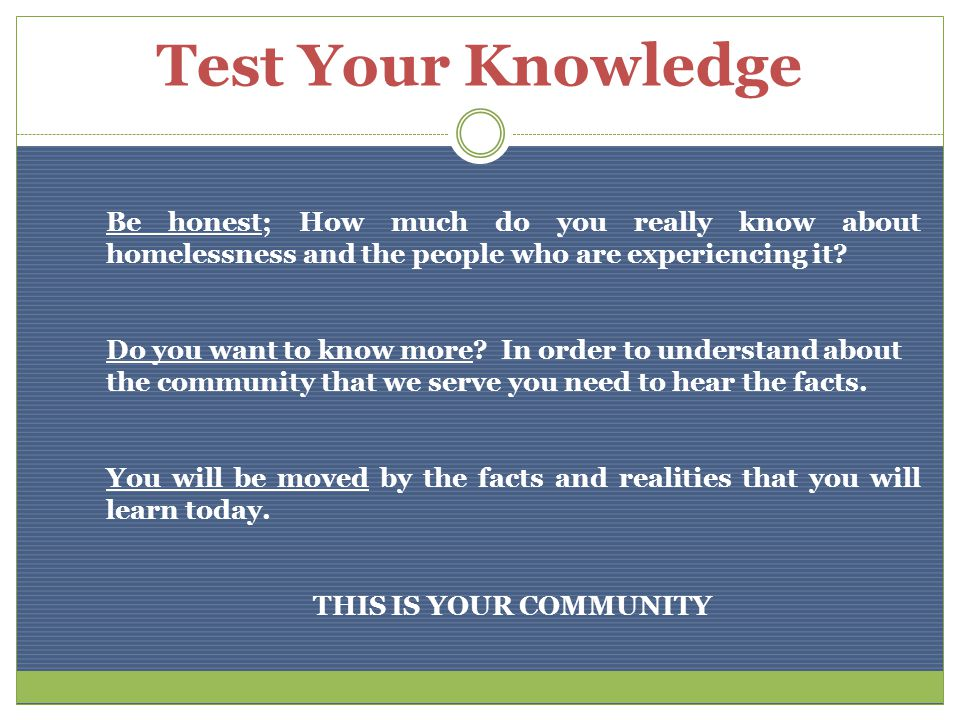 Test Your Knowledge Be honest; How much do you really know about homelessness and the people who are experiencing it.