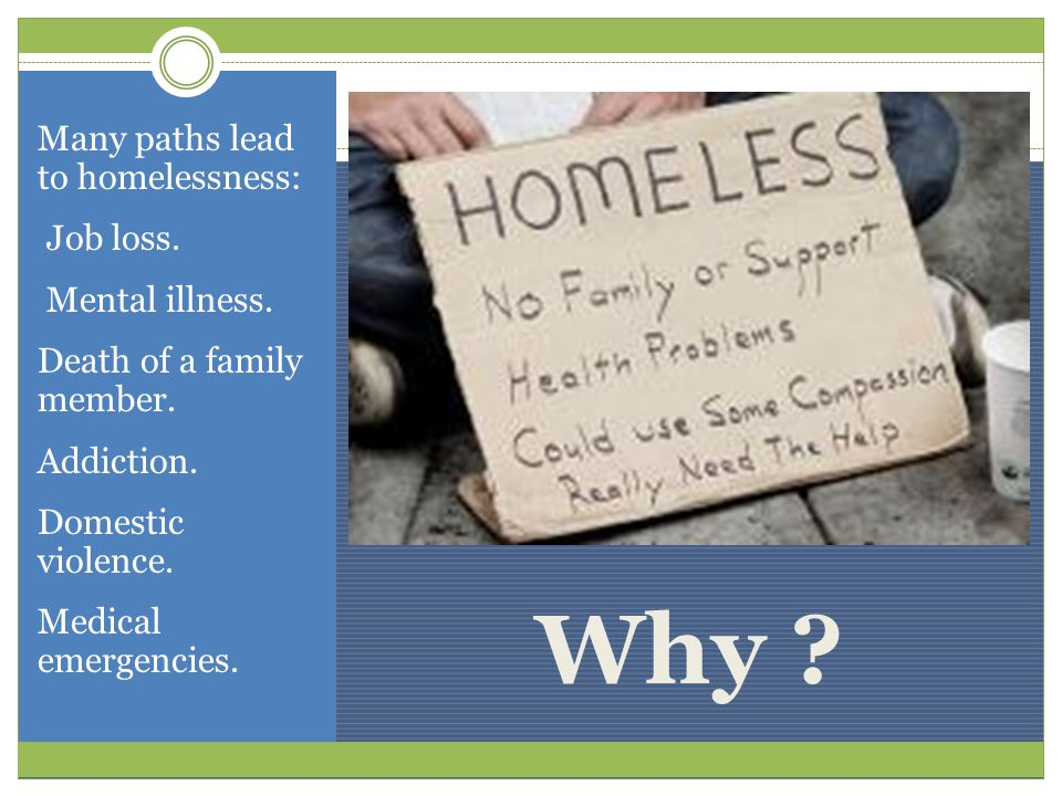 Why . Many paths lead to homelessness: Job loss. Mental illness.