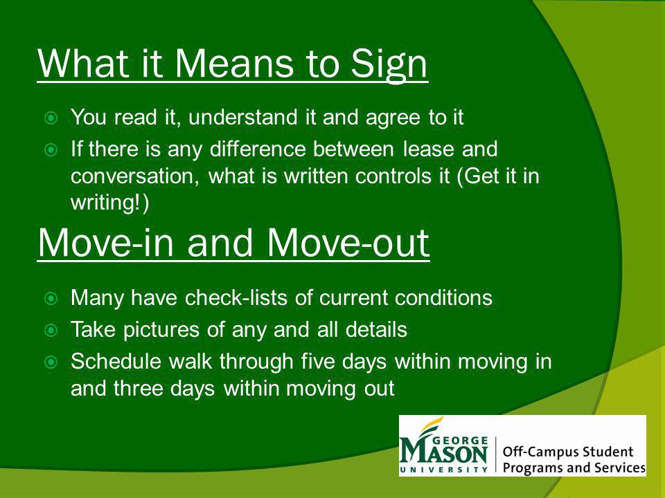 What it Means to Sign You read it, understand it and agree to it If there is any difference between lease and conversation, what is written controls it (Get it in writing!) Many have check-lists of current conditions Take pictures of any and all details Schedule walk through five days within moving in and three days within moving out Move-in and Move-out