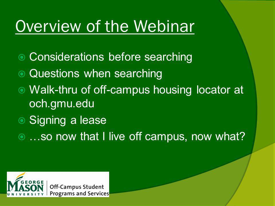 Overview of the Webinar Considerations before searching Questions when searching Walk-thru of off-campus housing locator at och.gmu.edu Signing a lease …so now that I live off campus, now what