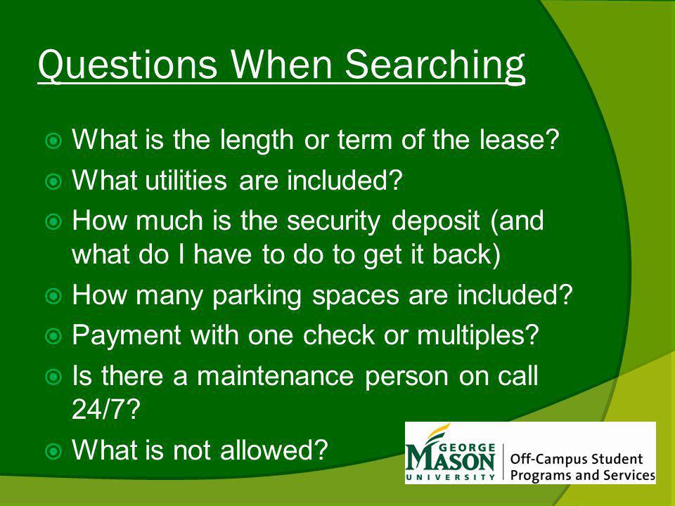 Questions When Searching What is the length or term of the lease? What utilities are included? How much is the security deposit (and what do I have to