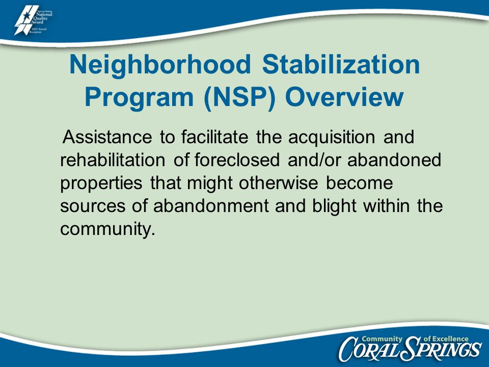 Neighborhood Stabilization Program (NSP) Overview Assistance to facilitate the acquisition and rehabilitation of foreclosed and/or abandoned propertie