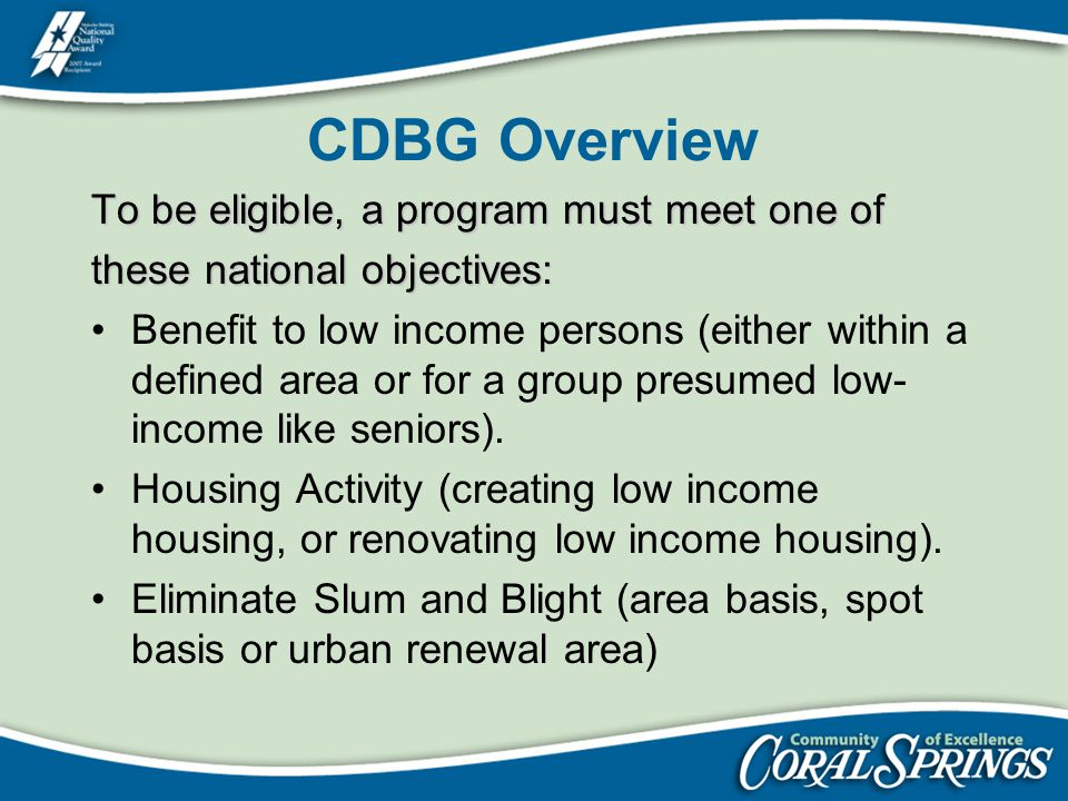 CDBG Overview To be eligible, a program must meet one of these national objectives: Benefit to low income persons (either within a defined area or for