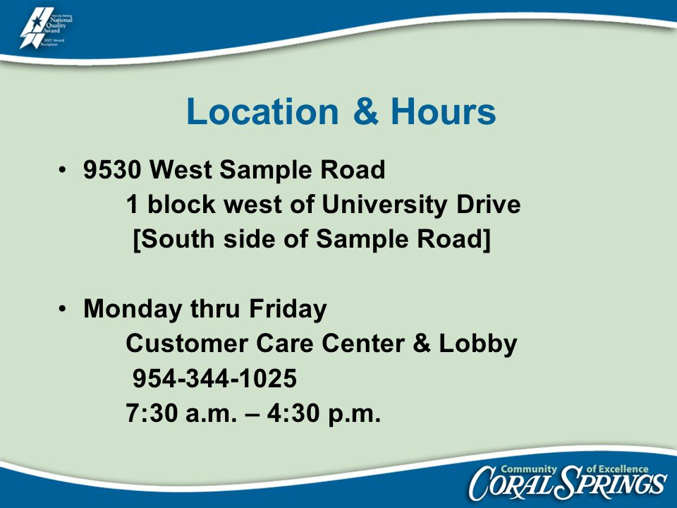 Location & Hours 9530 West Sample Road 1 block west of University Drive [South side of Sample Road] Monday thru Friday Customer Care Center & Lobby 95