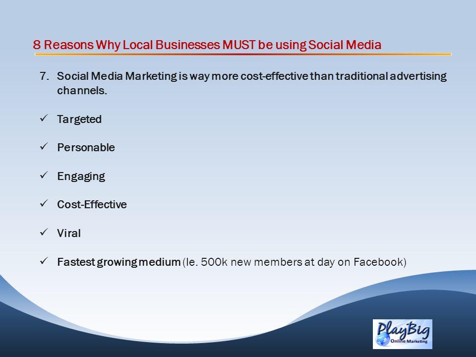 8 Reasons Why Local Businesses MUST be using Social Media 7.Social Media Marketing is way more cost-effective than traditional advertising channels.