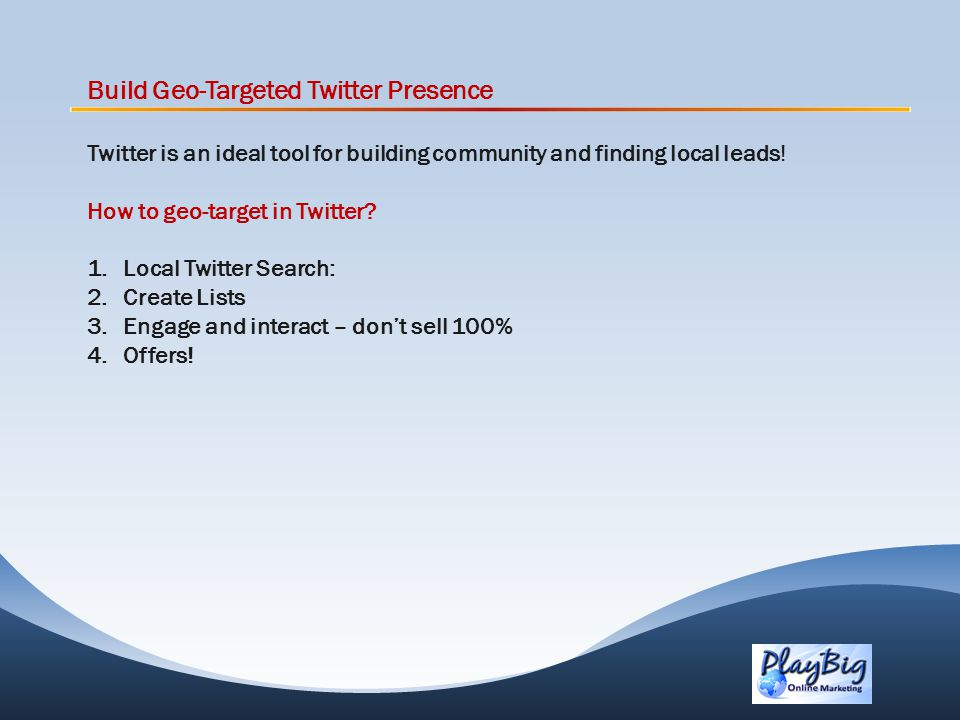 Build Geo-Targeted Twitter Presence Twitter is an ideal tool for building community and finding local leads.
