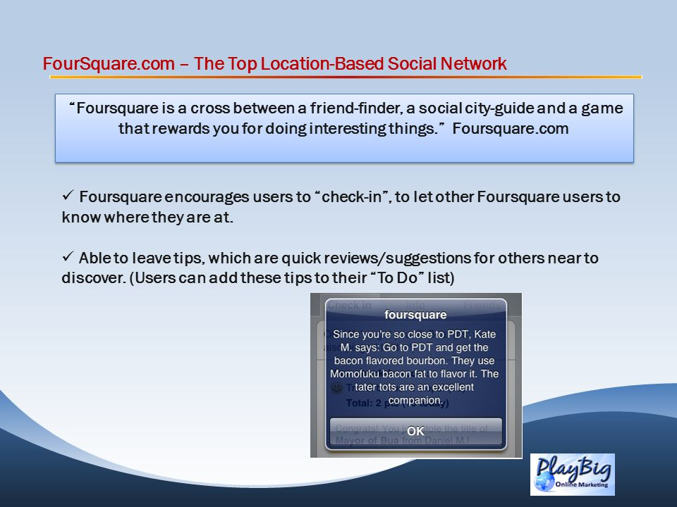 FourSquare.com – The Top Location-Based Social Network Foursquare is a cross between a friend-finder, a social city-guide and a game that rewards you for doing interesting things.