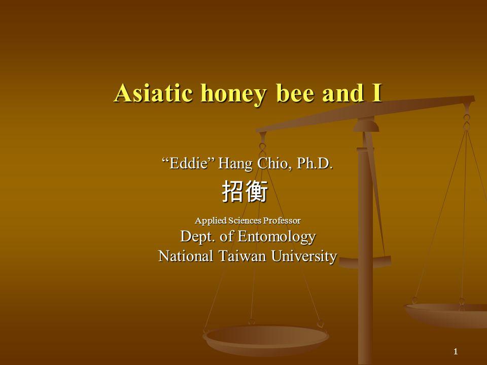 1 Asiatic honey bee and I Asiatic honey bee and I Eddie Hang Chio, Ph.D. Applied Sciences Professor Dept. of Entomology National Taiwan University