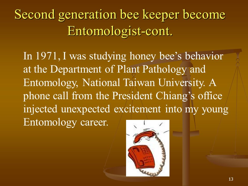 Second generation bee keeper become Entomologist-cont. 13 In 1971, I was studying honey bees behavior at the Department of Plant Pathology and Entomol