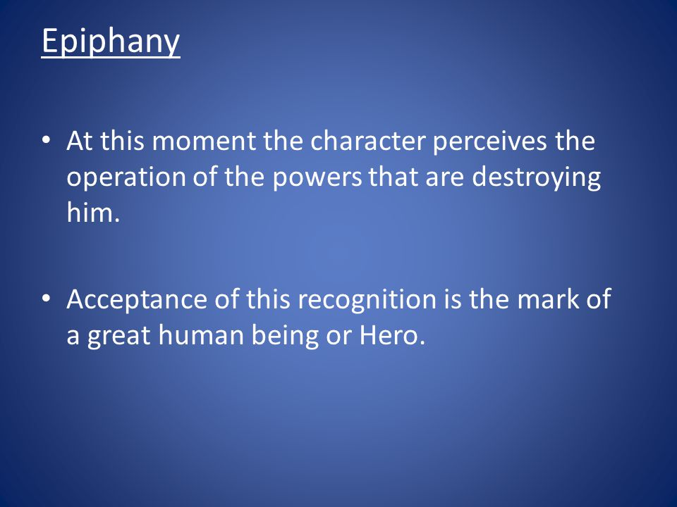 Epiphany At this moment the character perceives the operation of the powers that are destroying him. Acceptance of this recognition is the mark of a g