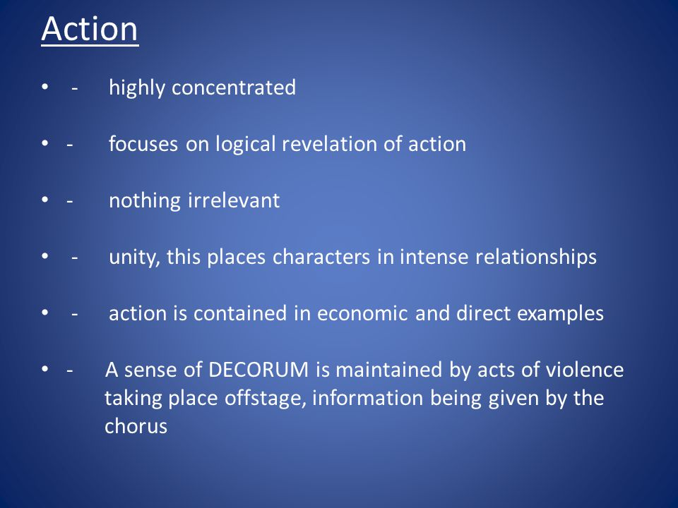 Action -highly concentrated -focuses on logical revelation of action -nothing irrelevant -unity, this places characters in intense relationships -acti