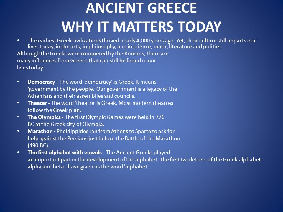 ANCIENT GREECE WHY IT MATTERS TODAY The earliest Greek civilizations thrived nearly 4,000 years ago. Yet, their culture still impacts our lives today,